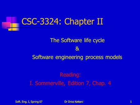 Soft. Eng. I, Spring 07Dr Driss Kettani1 CSC-3324: Chapter II The Software life cycle & Software engineering process models Reading: I. Sommerville, Edition.