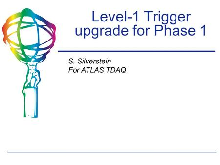 S. Silverstein For ATLAS TDAQ Level-1 Trigger upgrade for Phase 1.