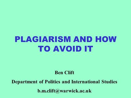 PLAGIARISM AND HOW TO AVOID IT Ben Clift Department of Politics and International Studies