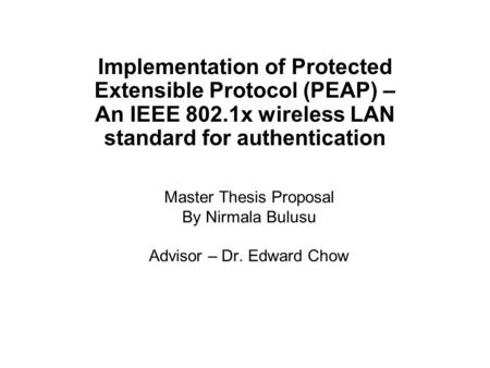 Master Thesis Proposal By Nirmala Bulusu Advisor – Dr. Edward Chow Implementation of Protected Extensible Protocol (PEAP) – An IEEE 802.1x wireless LAN.