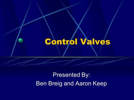 Control Valves Presented By: Ben Breig and Aaron Keep.