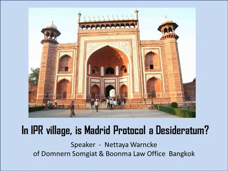 In IPR village, is Madrid Protocol a Desideratum? Speaker - Nettaya Warncke of Domnern Somgiat & Boonma Law Office Bangkok.