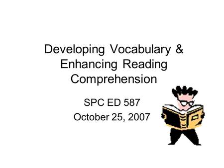 Developing Vocabulary & Enhancing Reading Comprehension SPC ED 587 October 25, 2007.