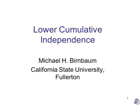 1 Lower Cumulative Independence Michael H. Birnbaum California State University, Fullerton.