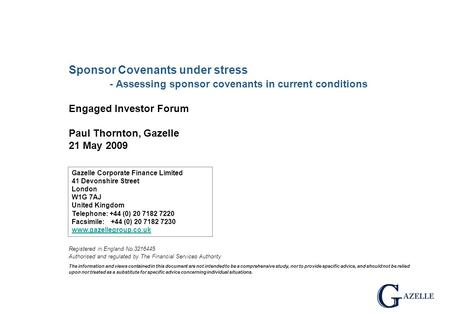 Sponsor Covenants under stress - Assessing sponsor covenants in current conditions Engaged Investor Forum Paul Thornton, Gazelle 21 May 2009 Registered.