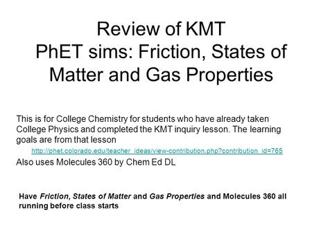 Review of KMT PhET sims: Friction, States of Matter and Gas Properties This is for College Chemistry for students who have already taken College Physics.