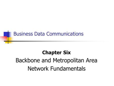 Business Data Communications Chapter Six Backbone and Metropolitan Area Network Fundamentals.