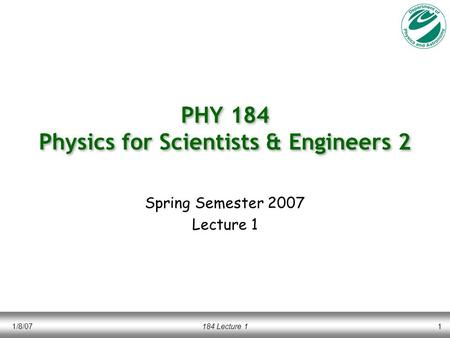 1/8/07184 Lecture 11 PHY 184 Physics for Scientists & Engineers 2 Spring Semester 2007 Lecture 1.