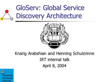 GloServ: Global Service Discovery Architecture Knarig Arabshian and Henning Schulzrinne IRT internal talk April 8, 2004.
