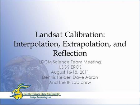 Landsat Calibration: Interpolation, Extrapolation, and Reflection LDCM Science Team Meeting USGS EROS August 16-18, 2011 Dennis Helder, Dave Aaron And.