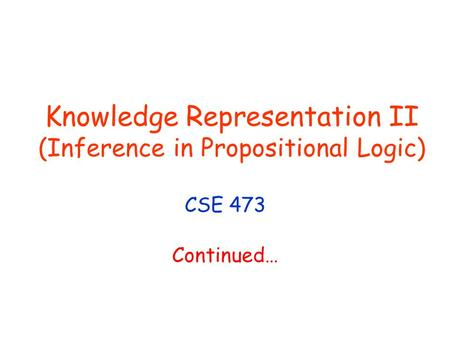 Knowledge Representation II (Inference in Propositional Logic) CSE 473 Continued…