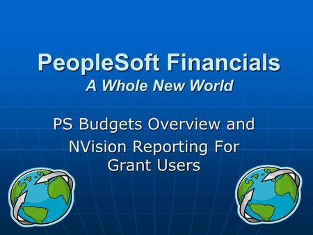 PeopleSoft Financials A Whole New World PS Budgets Overview and NVision Reporting For Grant Users.