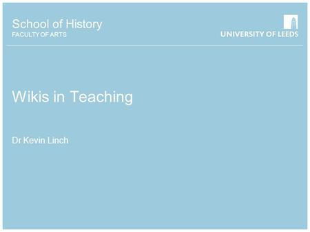 School of History FACULTY OF ARTS Wikis in Teaching Dr Kevin Linch.