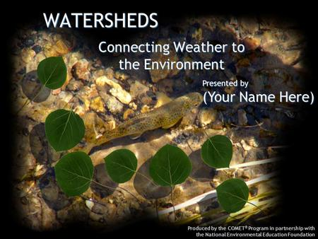 WATERSHEDS Produced by the COMET ® Program in partnership with the National Environmental Education Foundation Connecting Weather to the Environment Presented.