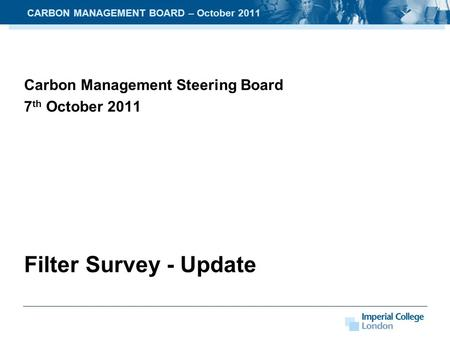 Carbon Management Steering Board 7 th October 2011 Filter Survey - Update CARBON MANAGEMENT BOARD – October 2011.