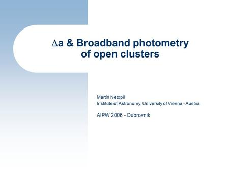  a & Broadband photometry of open clusters Martin Netopil Institute of Astronomy, University of Vienna - Austria AIPW 2006 - Dubrovnik.