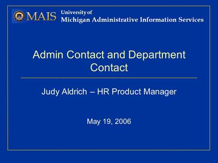 University of Michigan Administrative Information Services Admin Contact and Department Contact Judy Aldrich – HR Product Manager May 19, 2006.