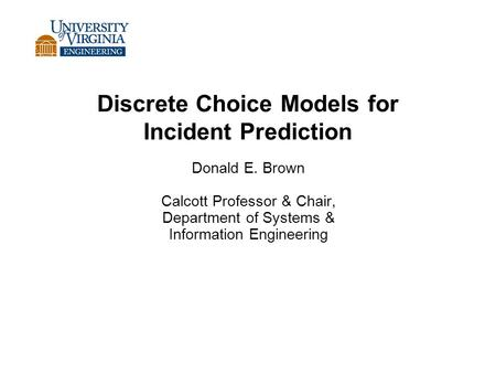 Discrete Choice Models for Incident Prediction Donald E. Brown Calcott Professor & Chair, Department of Systems & Information Engineering.