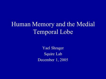 Human Memory and the Medial Temporal Lobe Yael Shrager Squire Lab December 1, 2005.