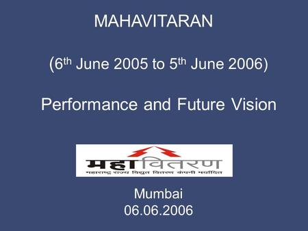 MAHAVITARAN Mumbai 06.06.2006 ( 6 th June 2005 to 5 th June 2006) Performance and Future Vision.