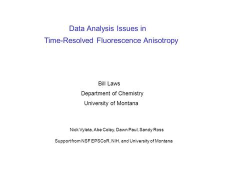 Data Analysis Issues in Time-Resolved Fluorescence Anisotropy Bill Laws Department of Chemistry University of Montana Support from NSF EPSCoR, NIH, and.