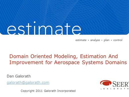 Domain Oriented Modeling, Estimation And Improvement for Aerospace Systems Domains Dan Galorath Copyright 2011 Galorath Incorporated.