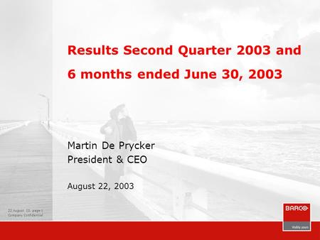 22 August 03, page 1 Company Confidential Results Second Quarter 2003 and 6 months ended June 30, 2003 Martin De Prycker President & CEO August 22, 2003.