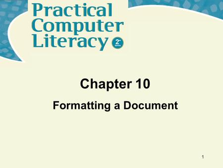 1 Chapter 10 Formatting a Document. Practical Computer Literacy, 2 nd edition Chapter 10 2 What's Inside and on the CD? In this chapter, you will learn.