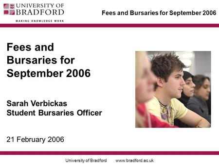 University of Bradford www.bradford.ac.uk Fees and Bursaries for September 2006 Sarah Verbickas Student Bursaries Officer 21 February 2006.