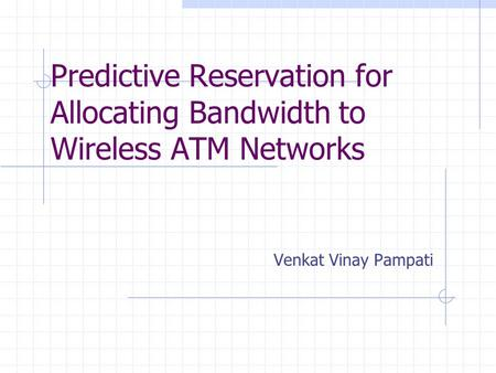 Predictive Reservation for Allocating Bandwidth to Wireless ATM Networks Venkat Vinay Pampati.