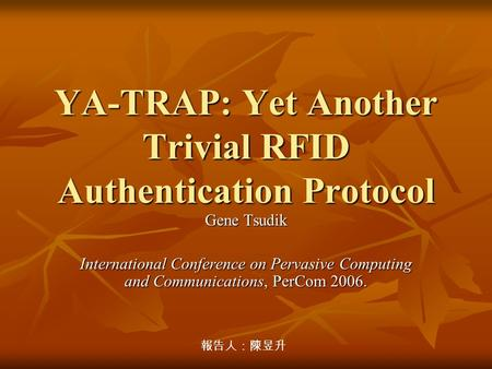 YA-TRAP: Yet Another Trivial RFID Authentication Protocol Gene Tsudik International Conference on Pervasive Computing and Communications, PerCom 2006.