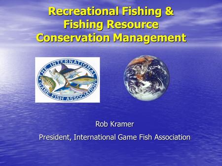 Recreational Fishing & Fishing Resource Conservation Management Rob Kramer President, International Game Fish Association.