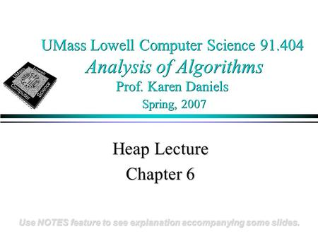 UMass Lowell Computer Science 91.404 Analysis of Algorithms Prof. Karen Daniels Spring, 2007 Heap Lecture Chapter 6 Use NOTES feature to see explanation.