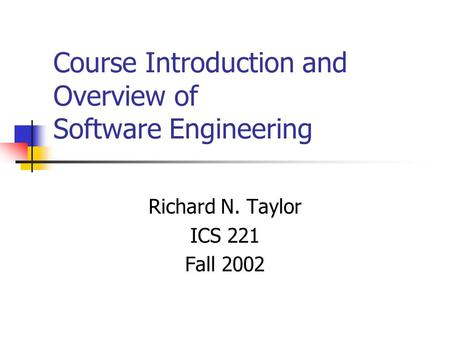 Course Introduction and Overview of Software Engineering Richard N. Taylor ICS 221 Fall 2002.