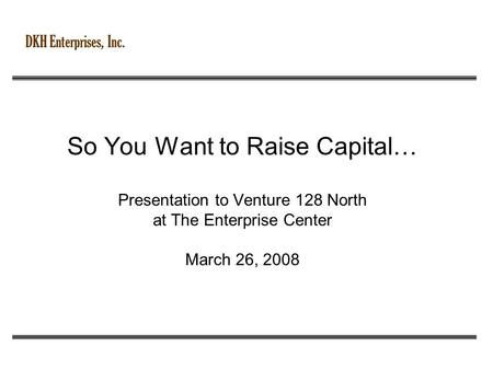 DKH Enterprises, Inc. So You Want to Raise Capital… Presentation to Venture 128 North at The Enterprise Center March 26, 2008.