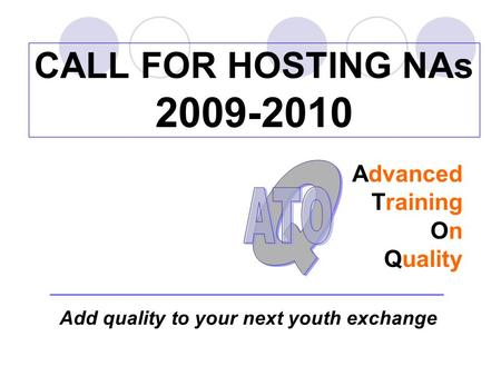 CALL FOR HOSTING NAs 2009-2010 Advanced Training On Quality Add quality to your next youth exchange.