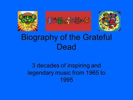 Biography of the Grateful Dead 3 decades of inspiring and legendary music from 1965 to 1995.