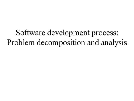 Software development process: Problem decomposition and analysis.