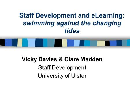 Staff Development and eLearning: swimming against the changing tides Vicky Davies & Clare Madden Staff Development University of Ulster.