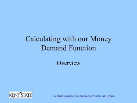 Lectures in Macroeconomics- Charles W. Upton Calculating with our Money Demand Function Overview.
