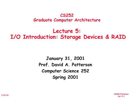 CS252/Patterson Lec 5.1 1/31/01 CS252 Graduate Computer Architecture Lecture 5: I/O Introduction: Storage Devices & RAID January 31, 2001 Prof. David A.