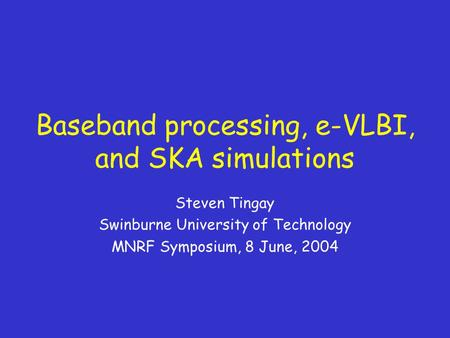 Baseband processing, e-VLBI, and SKA simulations Steven Tingay Swinburne University of Technology MNRF Symposium, 8 June, 2004.