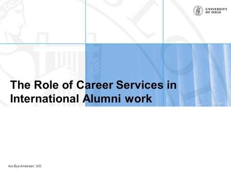 Are Bye-Andersen, UiO The Role of Career Services in International Alumni work.