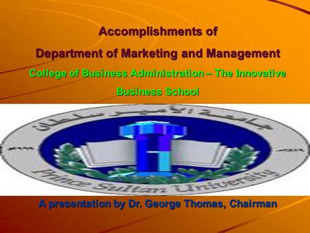 Accomplishments of Department of Marketing and Management College of Business Administration – The Innovative Business School A presentation by Dr. George.