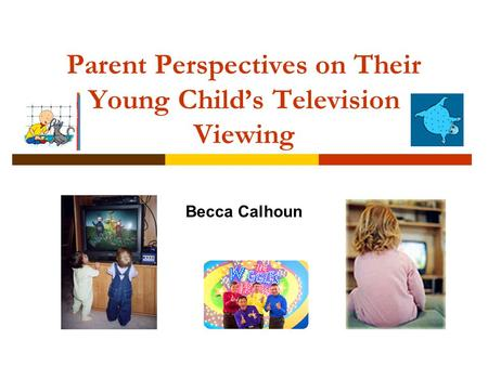 Parent Perspectives on Their Young Child's Television Viewing Becca Calhoun.