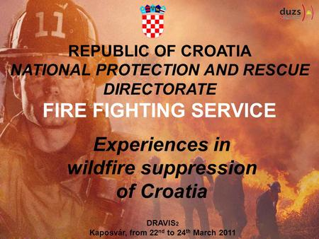 REPUBLIC OF CROATIA NATIONAL PROTECTION AND RESCUE DIRECTORATE FIRE FIGHTING SERVICE Experiences in wildfire suppression of Croatia DRAVIS 2 Kaposvár,