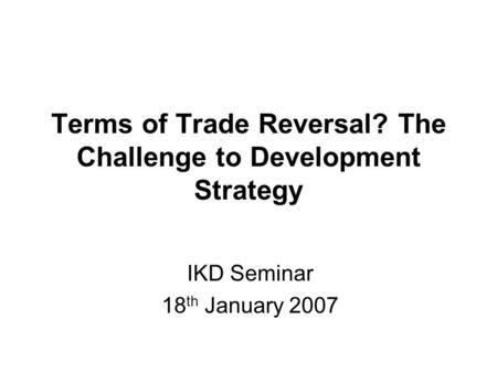 Terms of Trade Reversal? The Challenge to Development Strategy IKD Seminar 18 th January 2007.