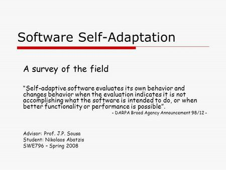 "Software Self-Adaptation A survey of the field ""Self-adaptive software evaluates its own behavior and changes behavior when the evaluation indicates it."