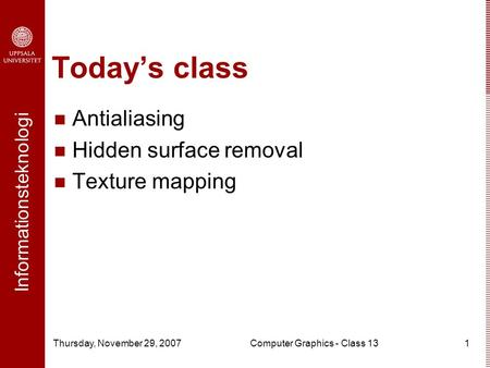 Informationsteknologi Thursday, November 29, 2007Computer Graphics - Class 131 Today's class Antialiasing Hidden surface removal Texture mapping.