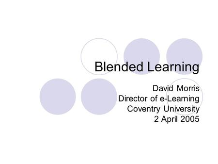 Blended Learning David Morris Director of e-Learning Coventry University 2 April 2005.